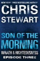 Son of the Morning: Wrath & Righteousness: Episode Three by Chris Stewart