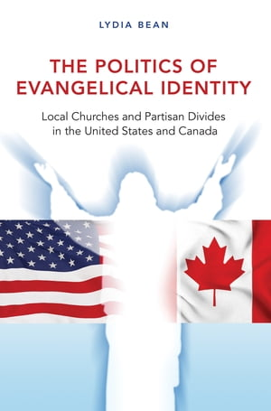 The Politics of Evangelical Identity Local Churches and Partisan Divides in the United States and Canada