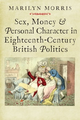 Book Sex, Money and Personal Character in Eighteenth-Century British Politics by Morris, Marilyn