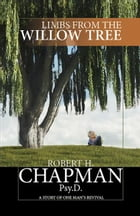 Limbs from the Willow Tree: A Story of One Man's Revival by Robert H. Chapman Psy.D.