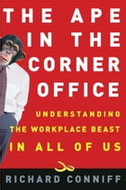 The Ape in the Corner Office: Understanding the Workplace Beast in All of Us by Richard Conniff