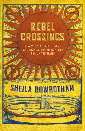 Rebel Crossings New Women,  Free Lovers,  and Radicals in Britain and the United States