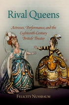 Rival Queens: Actresses, Performance, and the Eighteenth-Century British Theater by Felicity Nussbaum