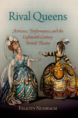 Book Rival Queens: Actresses, Performance, and the Eighteenth-Century British Theater by Felicity Nussbaum