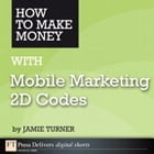 How to Make Money with Mobile Marketing 2D Codes by Jamie Turner