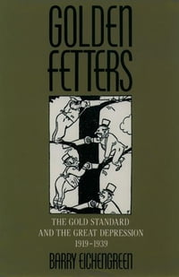 Golden Fetters : The Gold Standard and the Great Depression, 1919-1939: The Gold Standard and the…