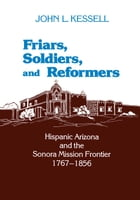 Friars, Soldiers, and Reformers: Hispanic Arizona and the Sonora Mission Frontier, 1767–1856 by John L. Kessell