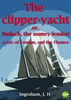 THE CLIPPER-YACHT; OR, MOLOCH, THE MONEY-LENDER!: A Tale of London, AND THE THAMES. by J. H. INGRAHAM