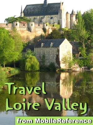 Loire Valley, France: Illustrated Travel Guide to Châteaux of the Loire Valley and the Regions of Pays de la Loire & Centre-Val de Loire Regions, France