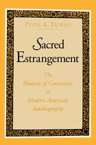 Sacred Estrangement: The Rhetoric of Conversion in Modern American Autobiography by Peter  A. Dorsey