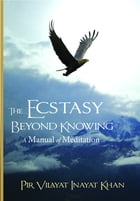 The Ecstasy Beyond Knowing: A Manual of Meditation by Pir Vilayat Inayat Khan