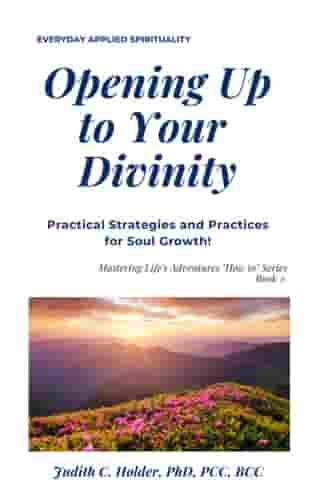 "Opening Up to Your Divinity: Mastering Life's Adventures ""How to"" Series, #2"