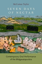 Seven Days of Nectar: Contemporary Oral Performance of the Bhagavatapurana by McComas Taylor