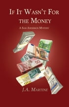 If It Wasn't For the Money: A Sam Anderson Mystery by J.A. Martine