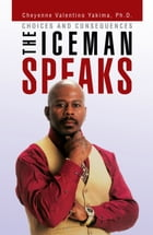 THE ICEMAN SPEAKS: Choices and Consequences by Cheyenne Valentino Yakima