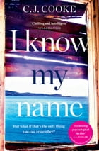 I Know My Name: A stunning psychological thriller by C.J. Cooke