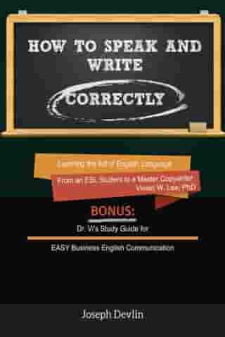 How to Speak and Write Correctly (Annotated) - Learning the Art of English Language from an ESL Student to a Master Copywriter by Vivian W Lee
