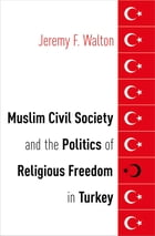 Muslim Civil Society and the Politics of Religious Freedom in Turkey by Jeremy F. Walton