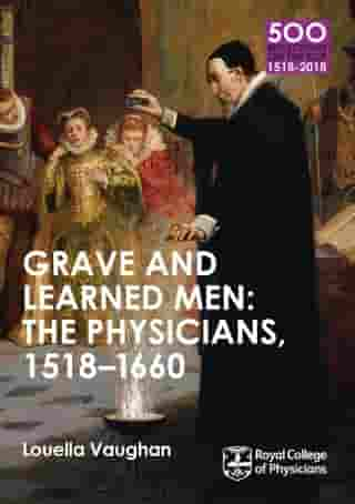 Grave and Learned Men: The Physicians, 1518-1660: 500 Reflections on the RCP, 1518-2018: 05 Book Six