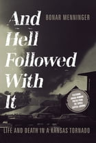 And Hell Followed With It: Life And Death In A Kansas Tornado by Bonar Menninger