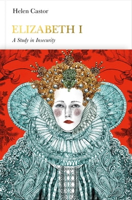 Book Elizabeth I (Penguin Monarchs): A Study in Insecurity by Helen Castor