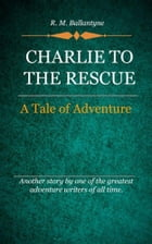 Charlie to the Rescue by Ballantyne, R. M.