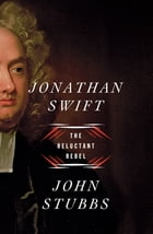 Jonathan Swift: The Reluctant Rebel by John Stubbs