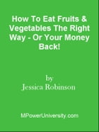 How To Eat Fruits & Vegetables The Right Way - Or Your Money Back! by Editorial Team Of MPowerUniversity.com