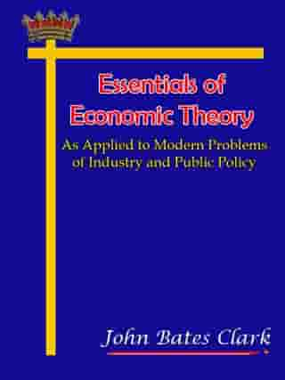 Essentials of Economic Theory As Applied to Modern Problems of Industry and Public Policy by John Bates Clark
