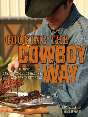 Cooking the Cowboy Way: Recipes Inspired by Campfires, Chuck Wagons, and Ranch Kitchens by Grady Spears