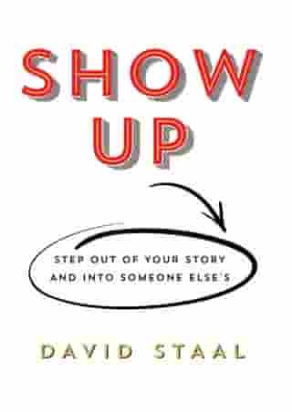 Show Up: Step Out of Your Story and Into Someone Else's by David Staal