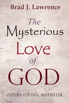 The Mysterious Love Of God by Brad J. Lawrence
