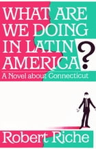 What Are We Doing in Latin America?: A Novel about Connecticut by Robert Riche