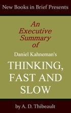 An Executive Summary of Daniel Kahneman's 'Thinking, Fast and Slow' by A. D. Thibeault