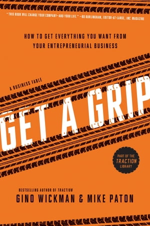 Get A Grip: An Entrepreneurial Fable . . . Your Journey to Get Real, Get Simple, and Get Results de Gino Wickman