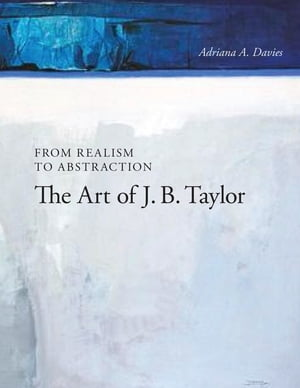 From Realism to Abstraction The Art of J. B. Taylor