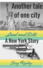 Lead and silk: A New York Story by Suzy Ripley