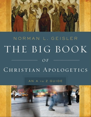 The Big Book of Christian Apologetics An A to Z Guide