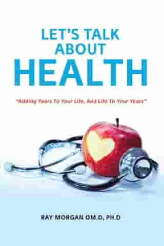 """Let'S Talk About Health: """"Adding Years to Your Life, and Life to Your Years"""""""