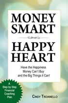 Money Smart Happy Heart: Have the Happiness Money Can't Buy and the Big Things it Can! by Cindy Troianello