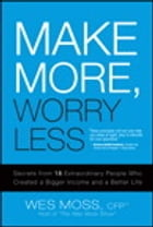 Make More, Worry Less: Secrets from 18 Extraordinary People Who Created a Bigger Income and a Better Life by Wes Moss