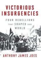 Victorious Insurgencies: Four Rebellions that Shaped Our World by Anthony James Joes