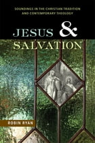 Jesus and Salvation: Soundings in the Christian Tradition and Contemporary Theology by Robin Ryan CP