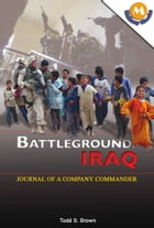 Battleground Iraq : Journal Of A Company Commander by Todd S. Brown