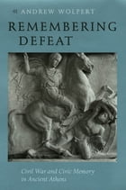 Remembering Defeat: Civil War and Civic Memory in Ancient Athens by Andrew Wolpert