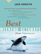 Best Weekend Getaways from Vancouver: Favourite Trips and Overnight Destinations by Jack Christie