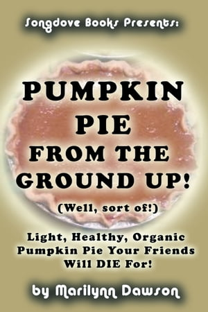 Pumpkin Pie from the Ground Up! (Well, Almost!): Light, Healthy, Organic Pumpkin Pie Your Friends Will DIE for! by Ms. Marilynn Dawson