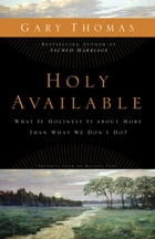 Holy Available: What If Holiness Is about More Than What We Don't Do? by Gary L. Thomas