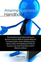 Amazing Business Handbook: his Excellent Guide Will Lead You To Business Success With Its Superb Ideas On Increasing Sales, Onl by Teofila L. Boddy