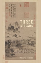 Three Streams: Confucian Reflections on Learning and the Moral Heart-Mind in China, Korea, and Japan by Philip J. Ivanhoe